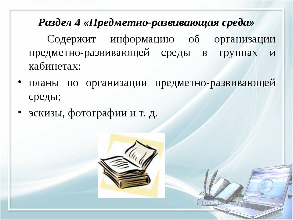 Раздел 4 «Предметно-развивающая среда» Содержит информацию об организации п...