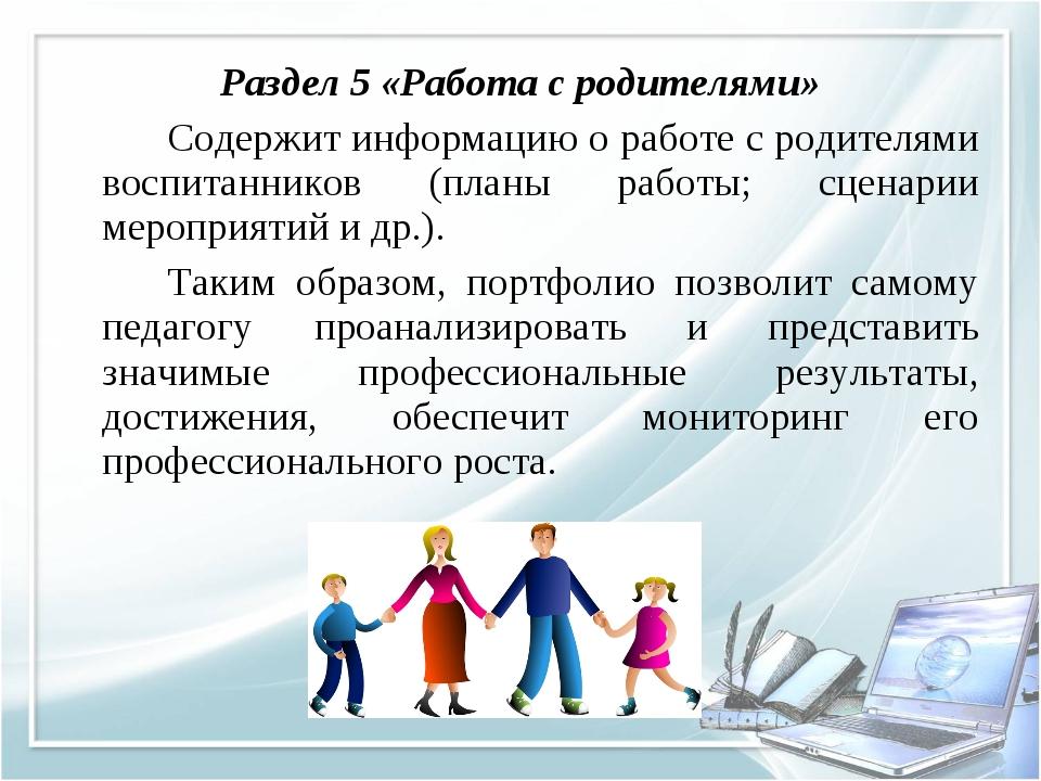 Раздел 5 «Работа с родителями» Содержит информацию о работе с родителями во...
