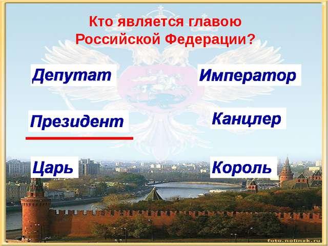 Кто является главою Российской Федерации?