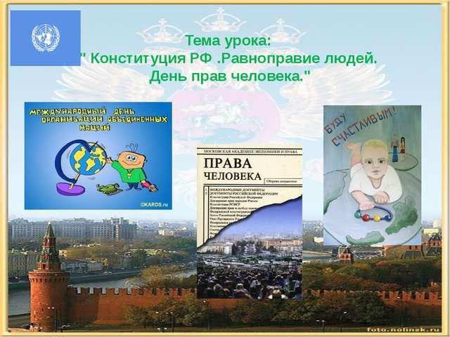 """Тема урока: """" Конституция РФ .Равноправие людей. День прав человека."""""""