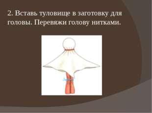 2. Вставь туловище в заготовку для головы. Перевяжи голову нитками.