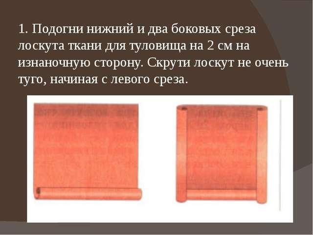 1. Подогни нижний и два боковых среза лоскута ткани для туловища на 2 см на и...