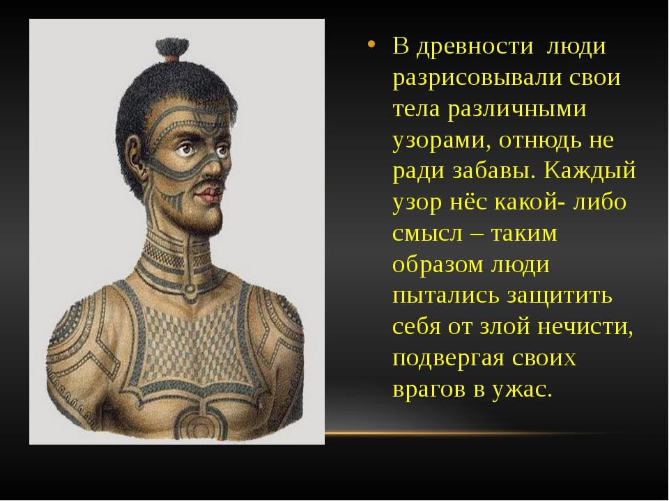 В древности люди разрисовывали свои тела различными узорами, отнюдь не ради з...