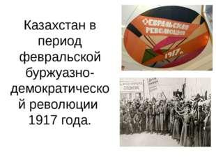 Казахстан в период февральской буржуазно- демократической революции 1917 года.