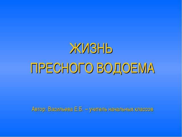 ЖИЗНЬ ПРЕСНОГО ВОДОЕМА Автор: Васильева Е.Б. – учитель начальных классов