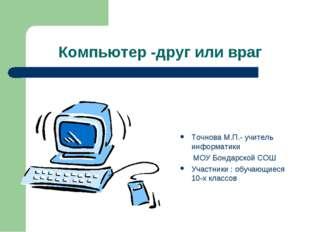 Компьютер -друг или враг Точнова М.П.- учитель информатики МОУ Бондарской СОШ