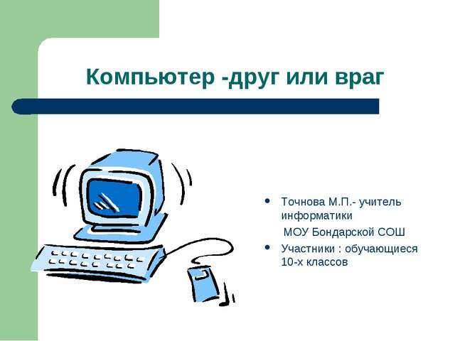 Компьютер -друг или враг Точнова М.П.- учитель информатики МОУ Бондарской СОШ...