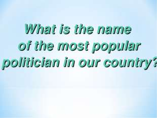 What is the name of the most popular politician in our country?