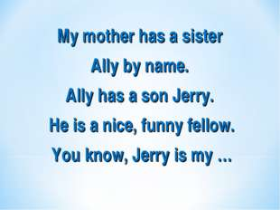 My mother has a sister Ally by name. Ally has a son Jerry. He is a nice, funn