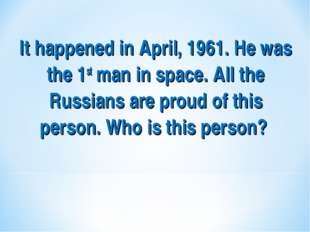 It happened in April, 1961. He was the 1st man in space. All the Russians are