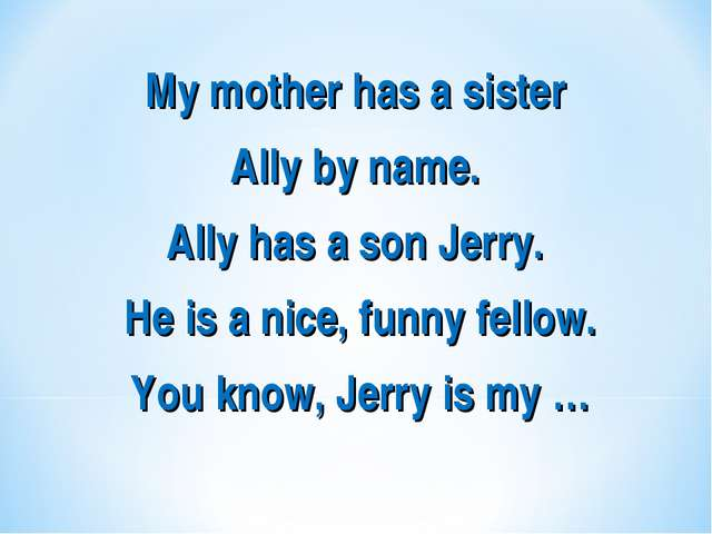 My mother has a sister Ally by name. Ally has a son Jerry. He is a nice, funn...