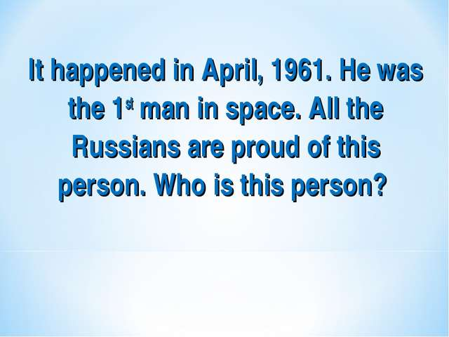 It happened in April, 1961. He was the 1st man in space. All the Russians are...