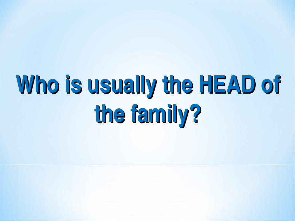 Who is usually the HEAD of the family?