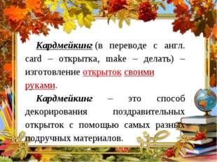 Кардмейкинг(в переводе с англ. card – открытка, make – делать) – изготовлен