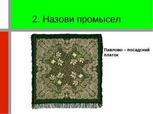 2. Назови промысел Павлово – посадский платок