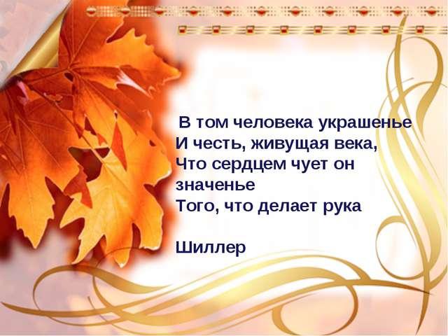 В том человека украшенье И честь, живущая века, Что сердцем чует он значенье...