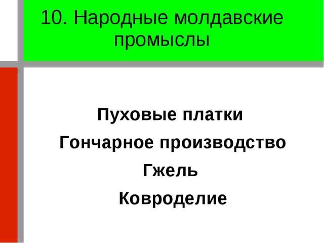 10. Народные молдавские промыслы Пуховые платки Гончарное производство Гжель...