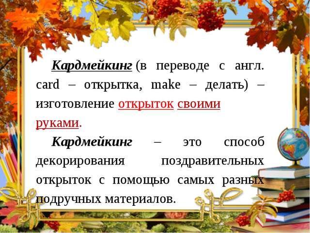 Кардмейкинг(в переводе с англ. card – открытка, make – делать) – изготовлен...