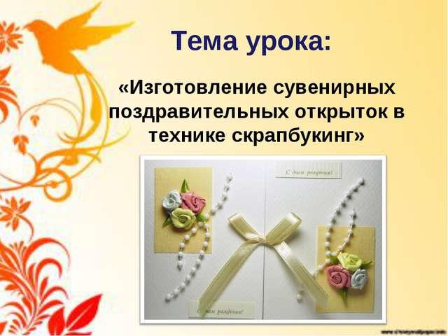 Тема урока: «Изготовление сувенирных поздравительных открыток в технике скрап...