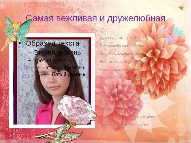 Самая вежливая и дружелюбная Ах, Ольга, светлая душа! Тебя готовы поздравлять...
