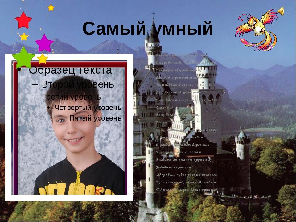 Самый умный Вадим , ты парень чудный, Откровенный, честный, мудрый, Добрый и...