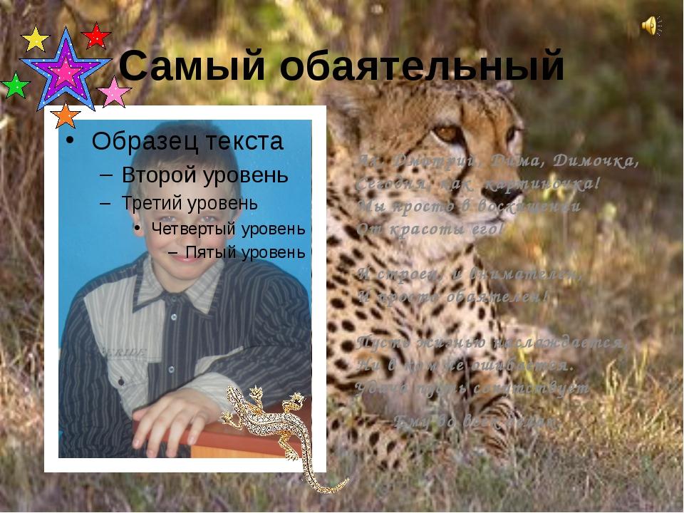 Самый обаятельный Ах, Дмитрий, Дима, Димочка, Сегодня, как картиночка! Мы про...