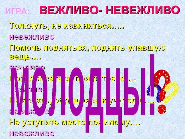 ВЕЖЛИВО- НЕВЕЖЛИВО Толкнуть, не извиниться….. невежливо Помочь подняться, под...