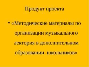 Продукт проекта «Методические материалы по организации музыкального лектория