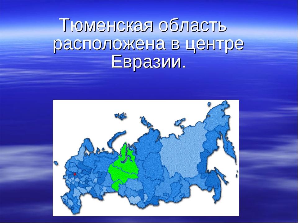 Тюменская область расположена в центре Евразии.