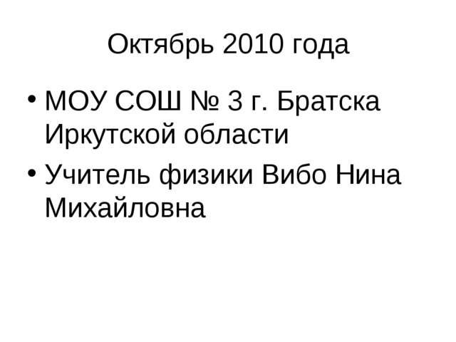 Октябрь 2010 года МОУ СОШ № 3 г. Братска Иркутской области Учитель физики Виб...