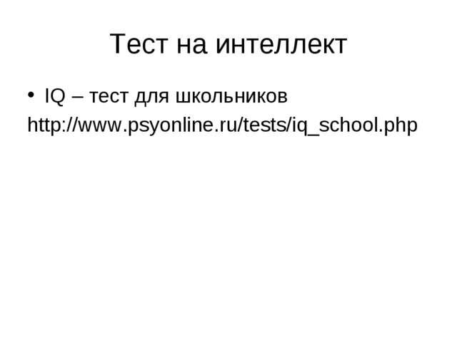 Тест на интеллект IQ – тест для школьников http://www.psyonline.ru/tests/iq_s...