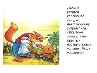 Дальше катится колобок по лесу, а навстречу ему хитрая лиса. Лиса тоже захоте