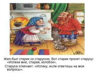 Жил-был старик со старухою. Вот старик просит старуху: «Испеки мне, старая, к