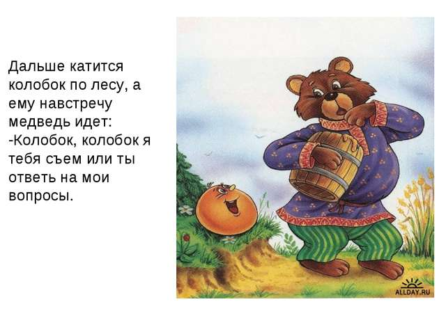 Дальше катится колобок по лесу, а ему навстречу медведь идет: -Колобок, коло...