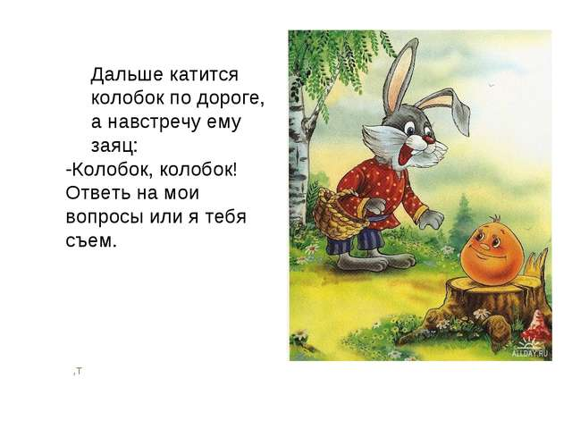 ,т Дальше катится колобок по дороге, а навстречу ему заяц: -Колобок, колобок!...