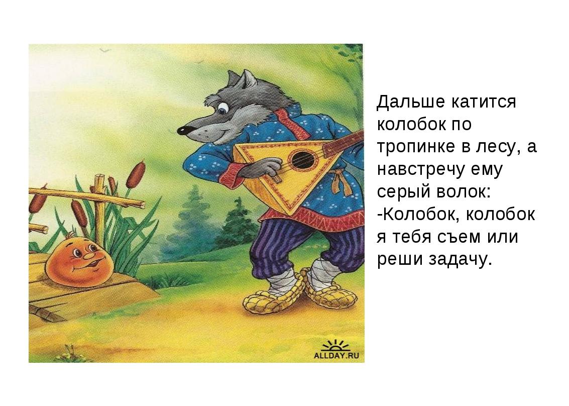 Дальше катится колобок по тропинке в лесу, а навстречу ему серый волок: -Коло...