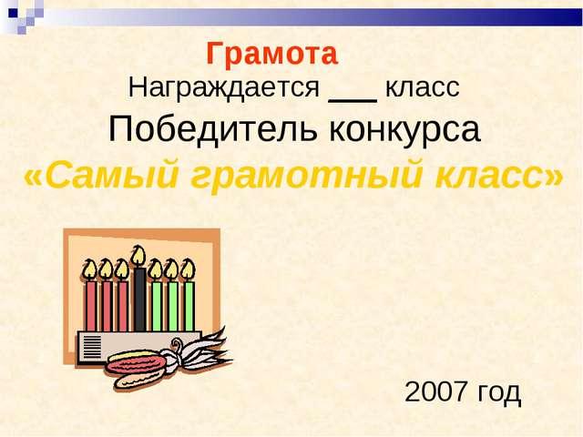 Награждается ___ класс Победитель конкурса «Самый грамотный класс»  2007 год...