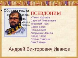 Андрей Викторович Иванов ПСЕВДОНИМ «Тихон Хоботов Савелий Пингвиньев Теренти