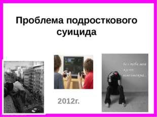 Проблема подросткового суицида 2012г. FokinaLida.75@mail.ru