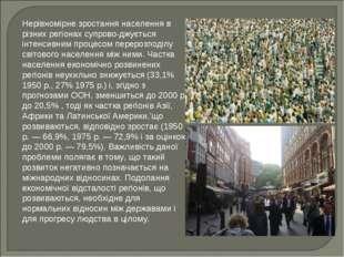 Нерівномірне зростання населення в різних регіонах супрово-джується інтенсивн