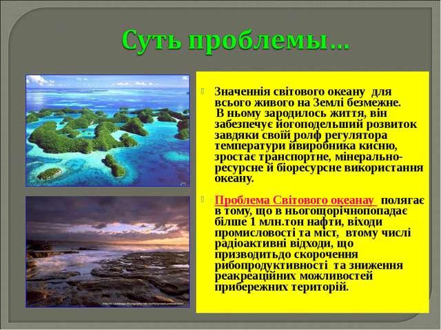 Значеннія світового океану для всього живого на Землі безмежне. В ньому заро...