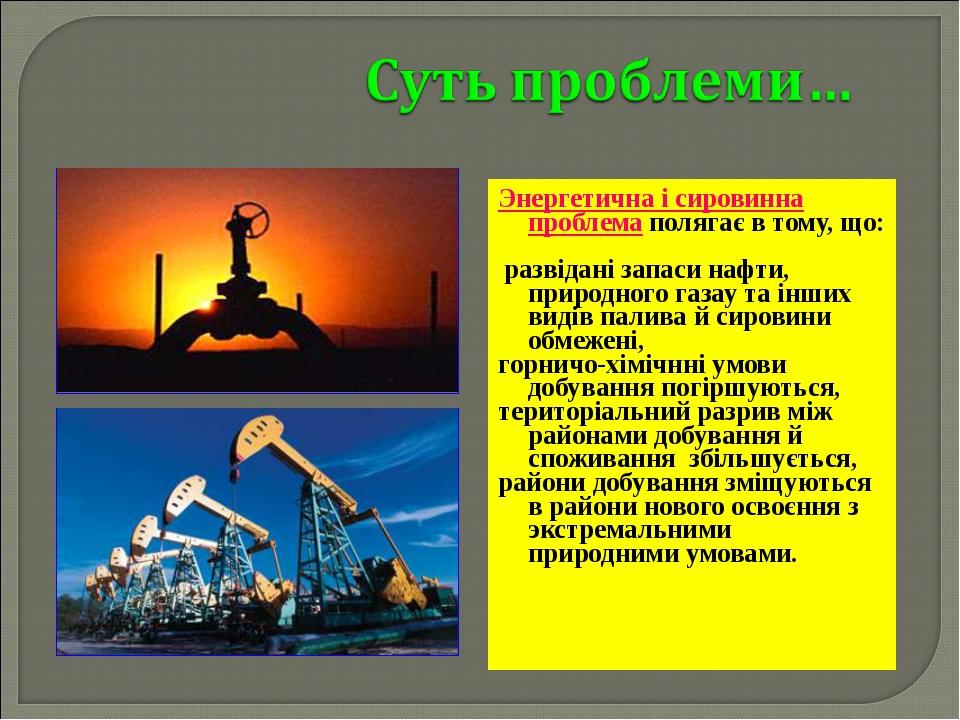 Энергетична і сировинна проблема полягає в тому, що: развідані запаси нафти,...