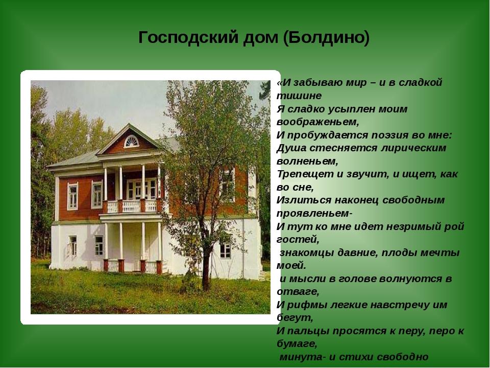 Господский дом (Болдино) «И забываю мир – и в сладкой тишине Я сладко усыплен...