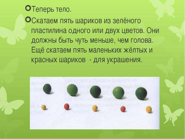 Теперь тело. Скатаем пять шариков из зелёного пластилина одного или двух цве...