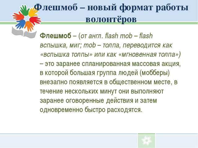 Флешмоб – новый формат работы волонтёров Флешмоб – (от англ. flash mob – flas...