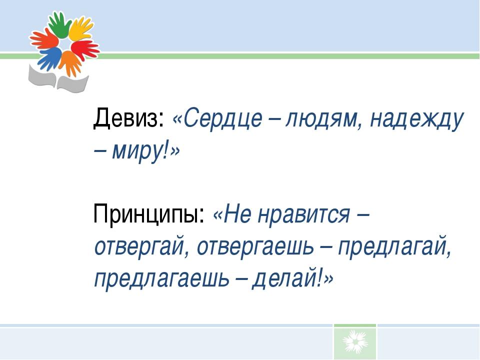 Девиз: «Сердце – людям, надежду – миру!» Принципы: «Не нравится – отвергай,...