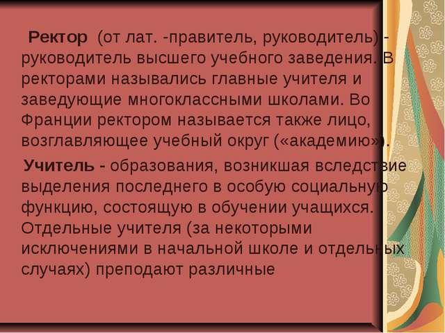 Ректор (от лат.-правитель, руководитель) - руководитель высшего учебного за...