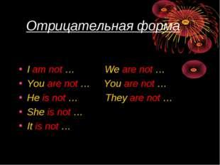 Отрицательная форма I am not … We are not … You are not … You are not … He i