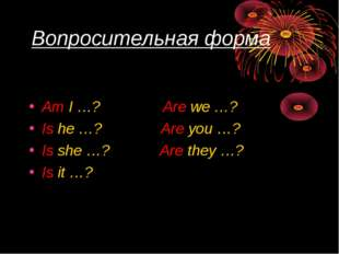 Вопросительная форма Am I …? Are we …? Is he …? Are you …? Is she …? Are they