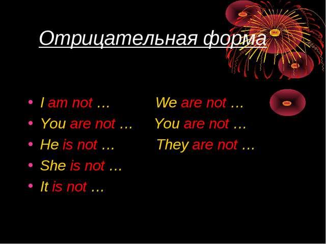 Отрицательная форма I am not … We are not … You are not … You are not … He i...